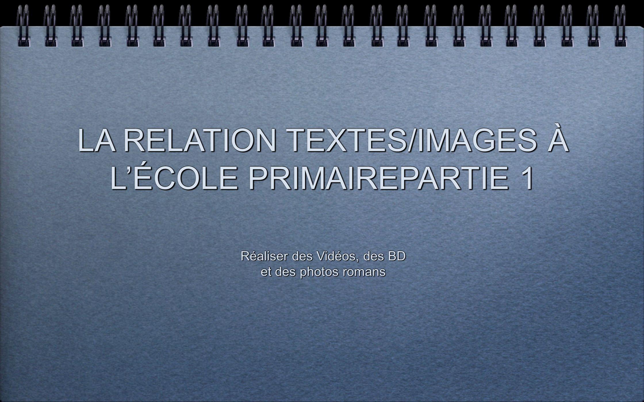 LA RELATION TEXTES/IMAGES À LÉCOLE PRIMAIREPARTIE 1 LA RELATION TEXTES/IMAGES À LÉCOLE PRIMAIREPARTIE 1 Réaliser des Vidéos, des BD et des photos roma