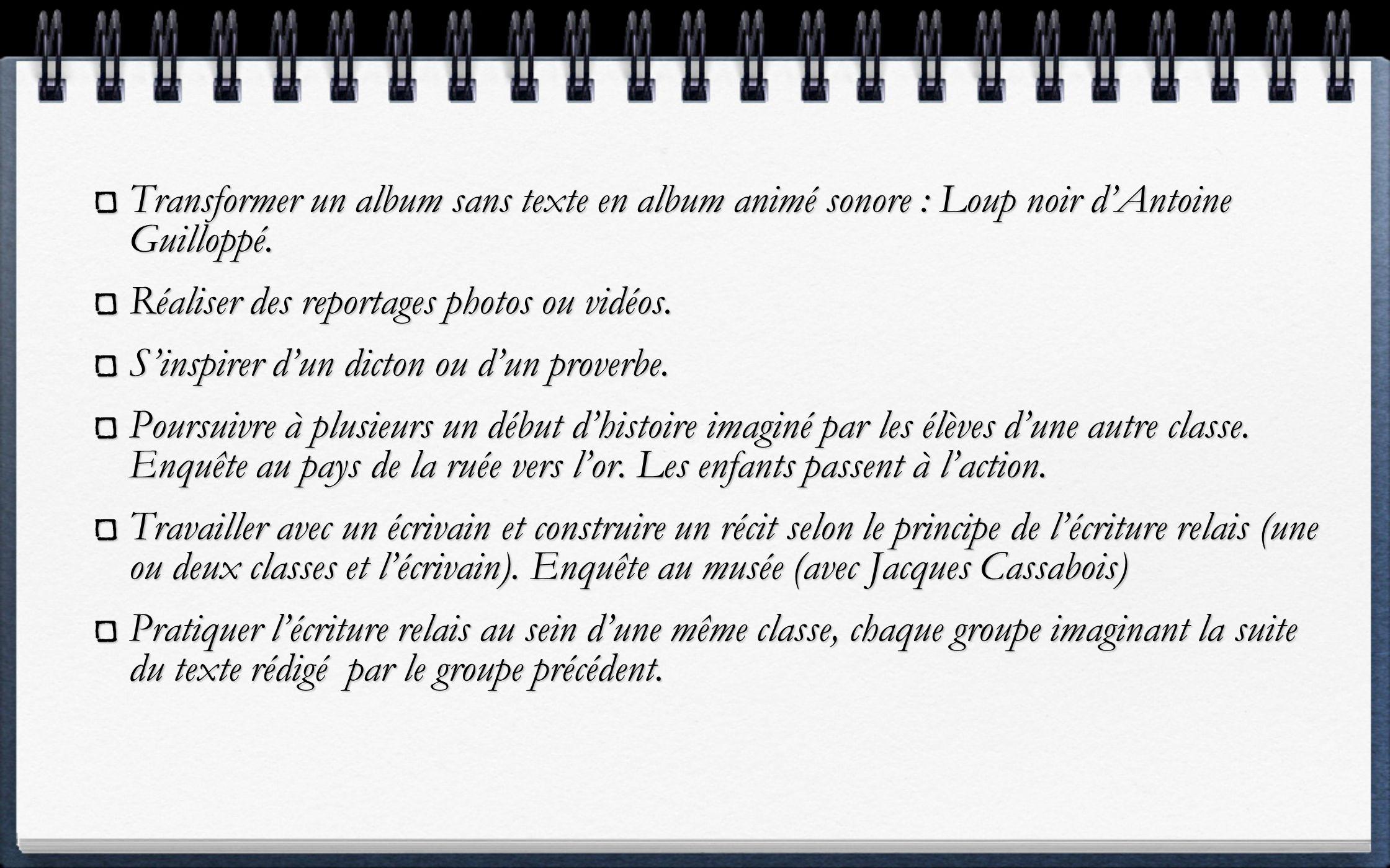 Transformer un album sans texte en album animé sonore : Loup noir dAntoine Guilloppé. Réaliser des reportages photos ou vidéos. Sinspirer dun dicton o