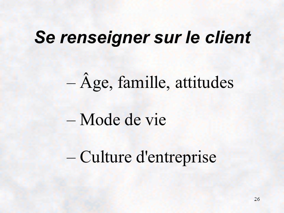 26 Se renseigner sur le client – Âge, famille, attitudes – Mode de vie – Culture d entreprise