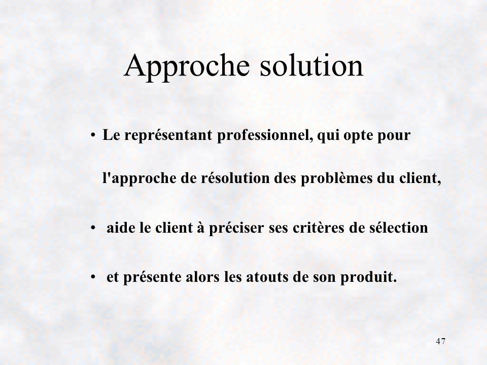 47 Approche solution Le représentant professionnel, qui opte pour l approche de résolution des problèmes du client, aide le client à préciser ses critères de sélection et présente alors les atouts de son produit.