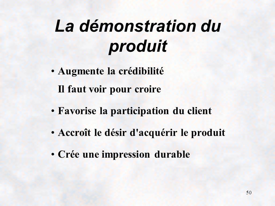 50 La démonstration du produit Augmente la crédibilité Il faut voir pour croire Favorise la participation du client Accroît le désir d acquérir le produit Crée une impression durable