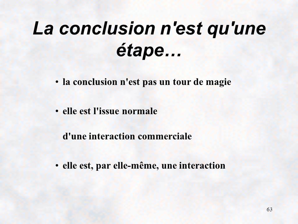 63 La conclusion n est qu une étape… la conclusion n est pas un tour de magie elle est l issue normale d une interaction commerciale elle est, par elle-même, une interaction