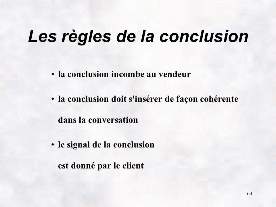 64 Les règles de la conclusion la conclusion incombe au vendeur la conclusion doit s insérer de façon cohérente dans la conversation le signal de la conclusion est donné par le client