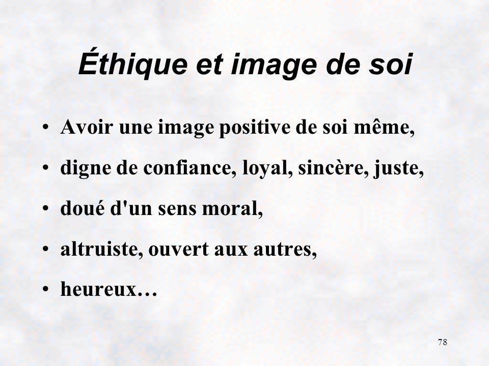 78 Éthique et image de soi Avoir une image positive de soi même, digne de confiance, loyal, sincère, juste, doué d un sens moral, altruiste, ouvert aux autres, heureux…