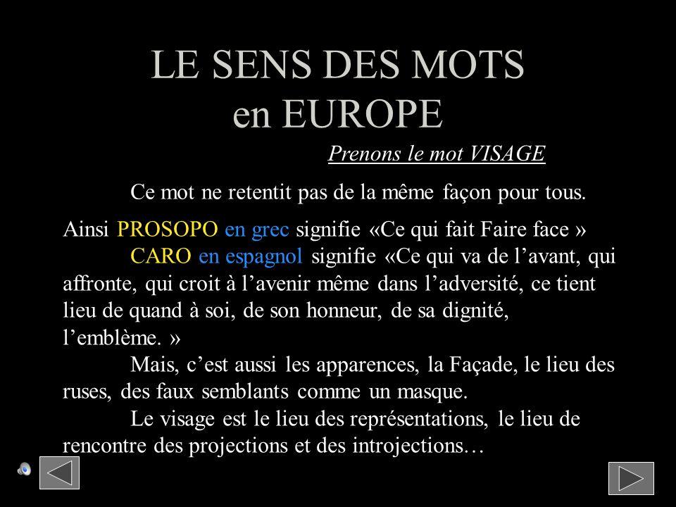 Prenons le mot VISAGE LE SENS DES MOTS en EUROPE Ce mot ne retentit pas de la même façon pour tous.