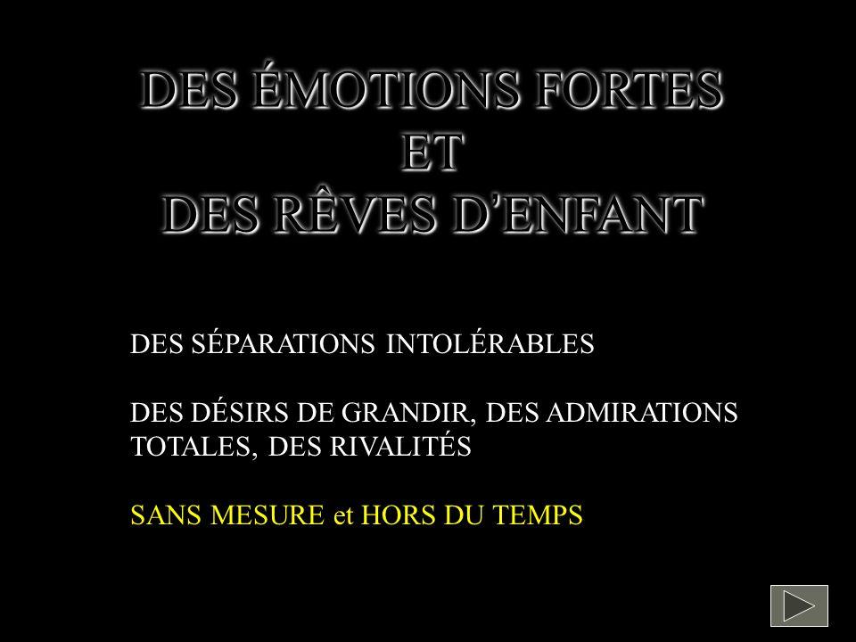 DES ÉMOTIONS FORTES ET DES RÊVES DENFANT DES ÉMOTIONS FORTES ET DES RÊVES DENFANT DES SÉPARATIONS INTOLÉRABLES DES DÉSIRS DE GRANDIR, DES ADMIRATIONS TOTALES, DES RIVALITÉS SANS MESURE et HORS DU TEMPS