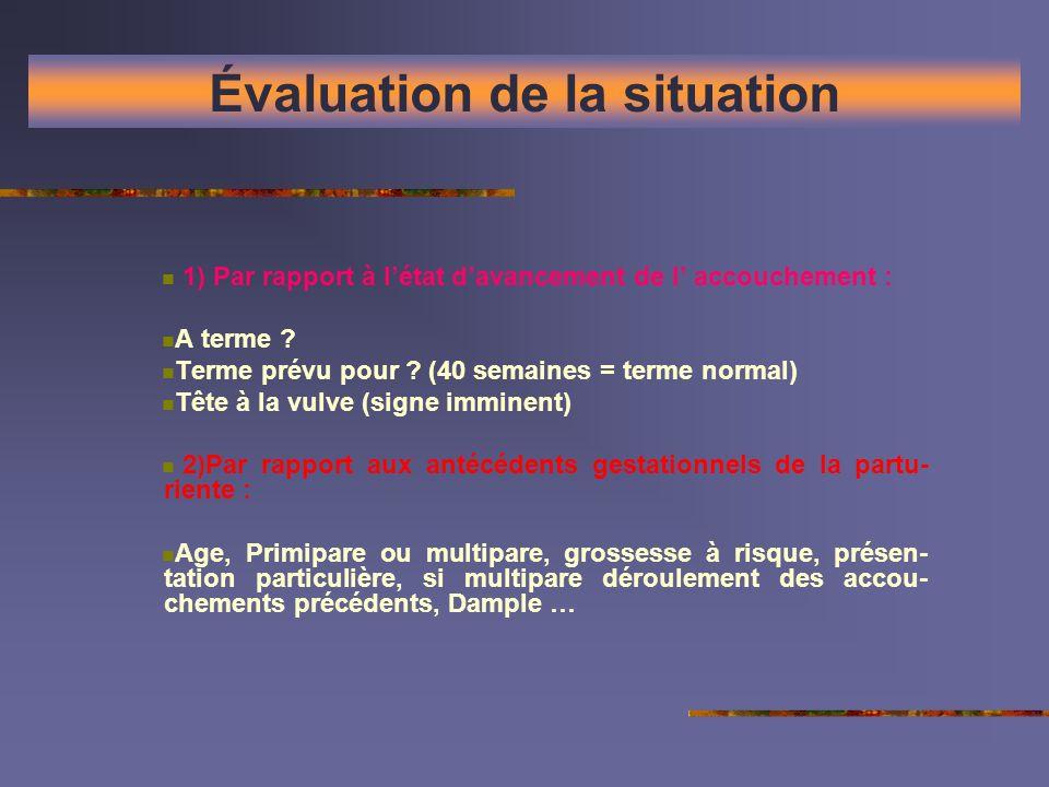 Évaluation de la situation 1) Par rapport à létat davancement de l accouchement : A terme ? Terme prévu pour ? (40 semaines = terme normal) Tête à la