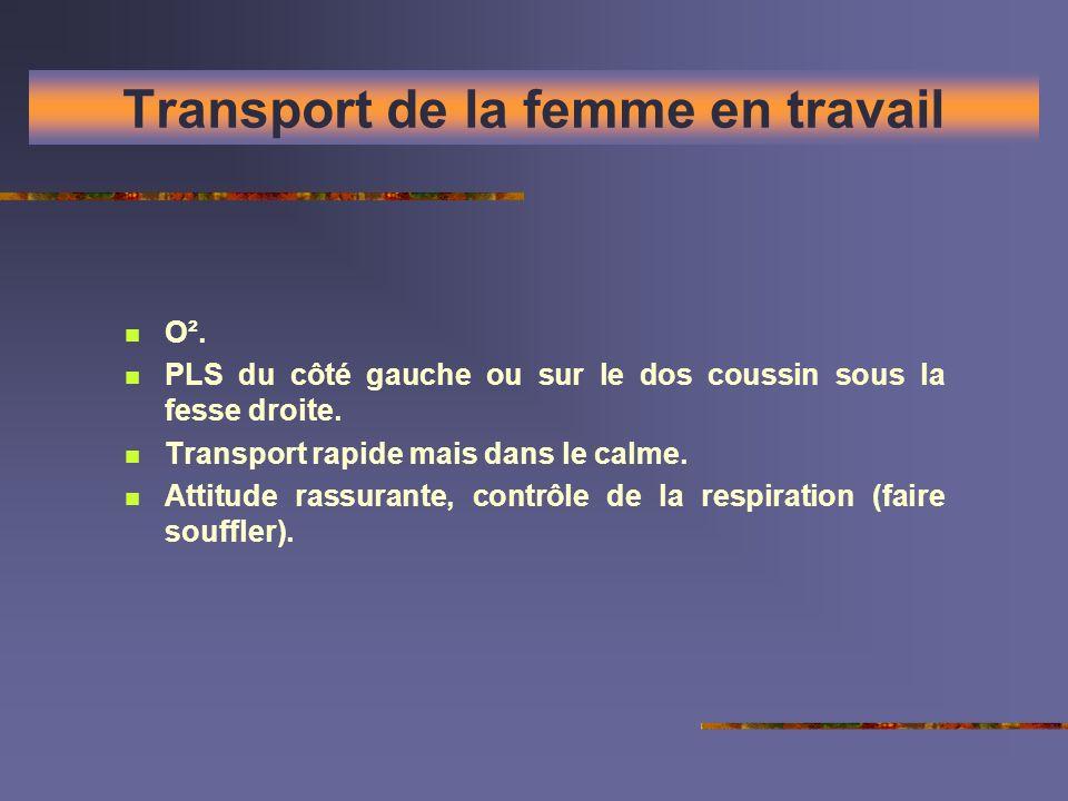 Transport de la femme en travail O². PLS du côté gauche ou sur le dos coussin sous la fesse droite. Transport rapide mais dans le calme. Attitude rass
