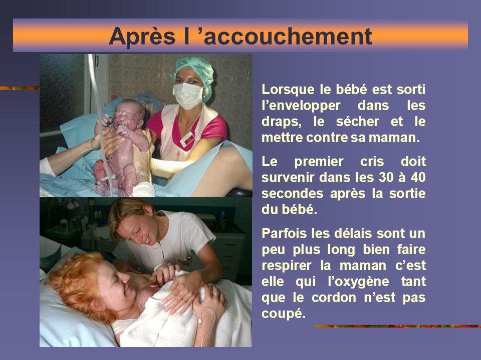 Après l accouchement Lorsque le bébé est sorti lenvelopper dans les draps, le sécher et le mettre contre sa maman. Le premier cris doit survenir dans