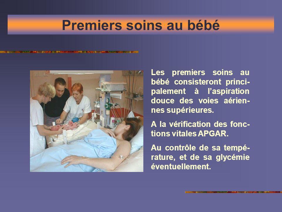Premiers soins au bébé Les premiers soins au bébé consisteront princi- palement à laspiration douce des voies aérien- nes supérieures. A la vérificati