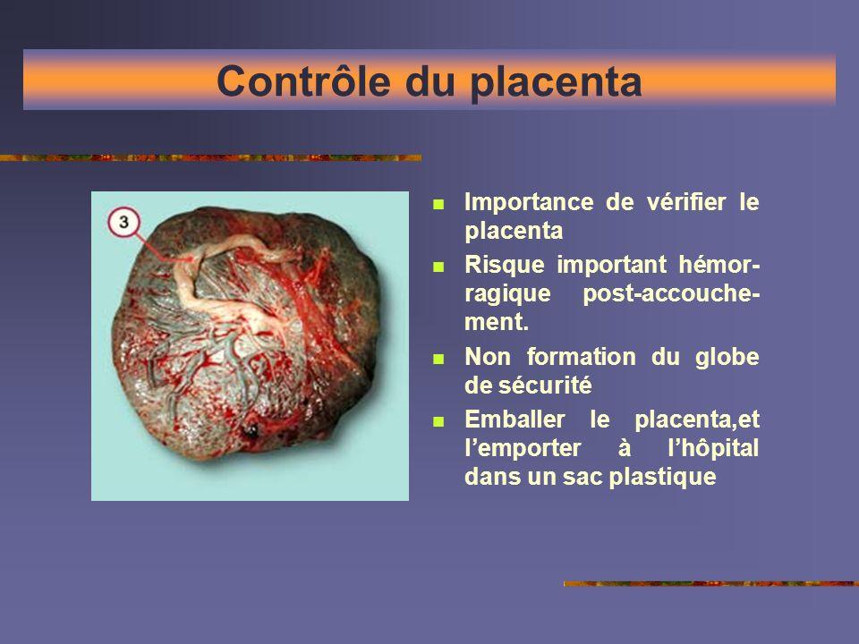 Contrôle du placenta Importance de vérifier le placenta Risque important hémor- ragique post-accouche- ment. Non formation du globe de sécurité Emball