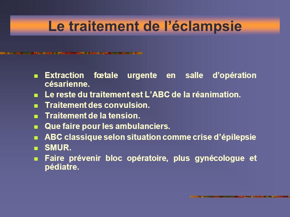 Le traitement de léclampsie Extraction fœtale urgente en salle dopération césarienne. Le reste du traitement est LABC de la réanimation. Traitement de