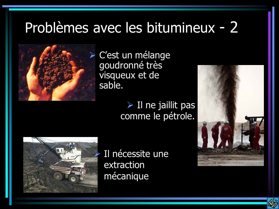Problèmes avec les bitumineux - 2 Il ne jaillit pas comme le pétrole. Il nécessite une extraction mécanique Cest un mélange goudronné très visqueux et