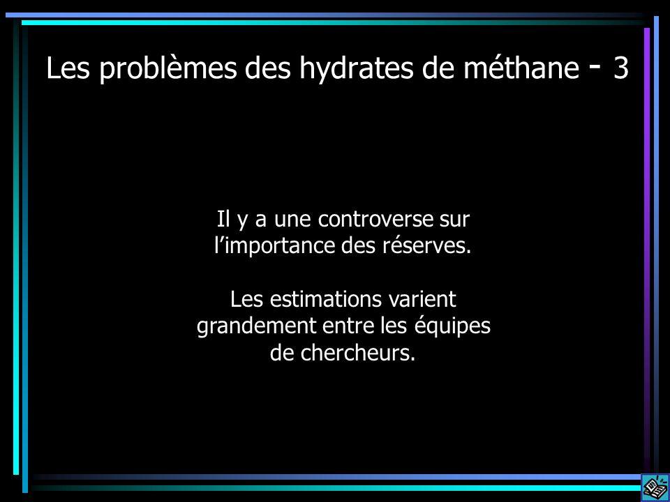 Les problèmes des hydrates de méthane - 3 Il y a une controverse sur limportance des réserves. Les estimations varient grandement entre les équipes de