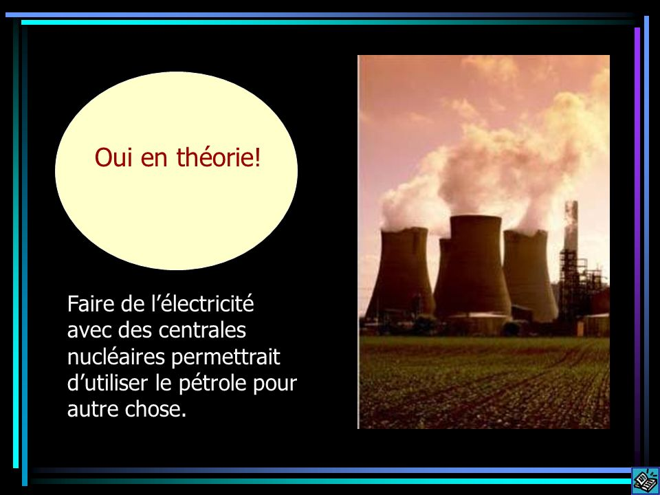 Faire de lélectricité avec des centrales nucléaires permettrait dutiliser le pétrole pour autre chose. Oui en théorie!
