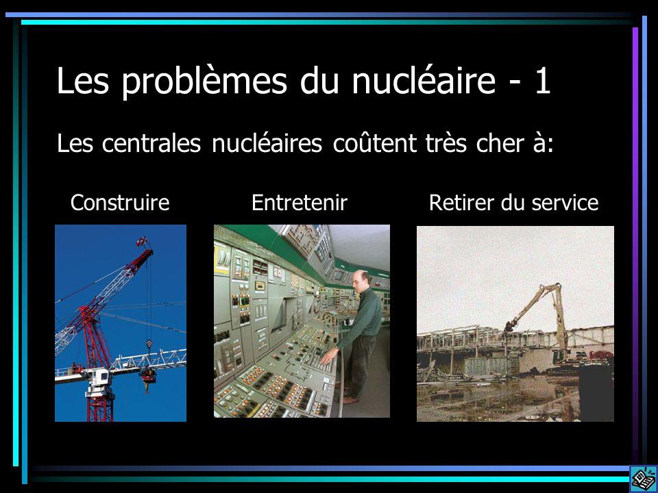 Les problèmes du nucléaire - 1 Les centrales nucléaires coûtent très cher à: Construire Entretenir Retirer du service