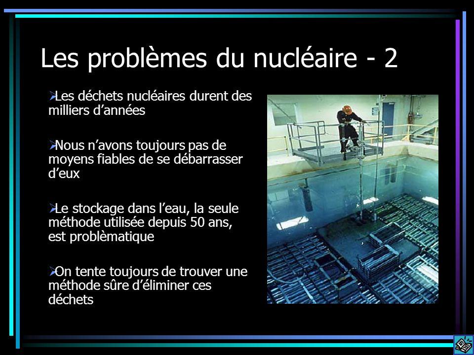 Les problèmes du nucléaire - 2 Les déchets nucléaires durent des milliers dannées Nous navons toujours pas de moyens fiables de se débarrasser deux Le