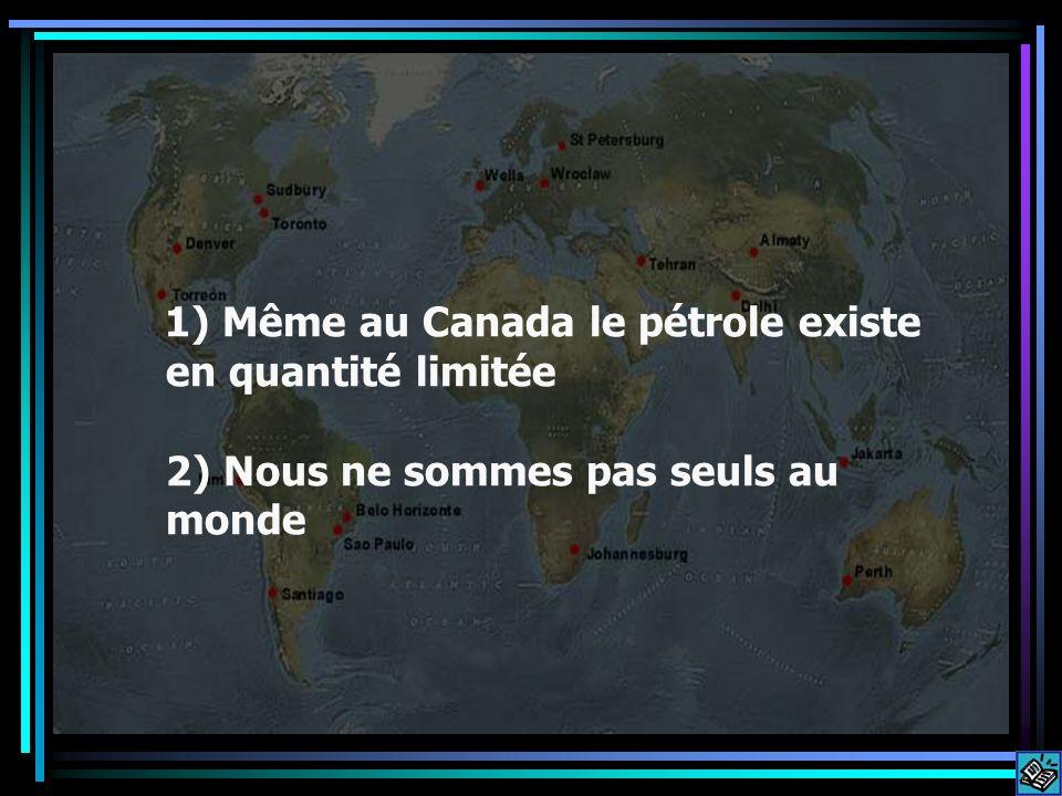 1) Même au Canada le pétrole existe en quantité limitée 2) Nous ne sommes pas seuls au monde