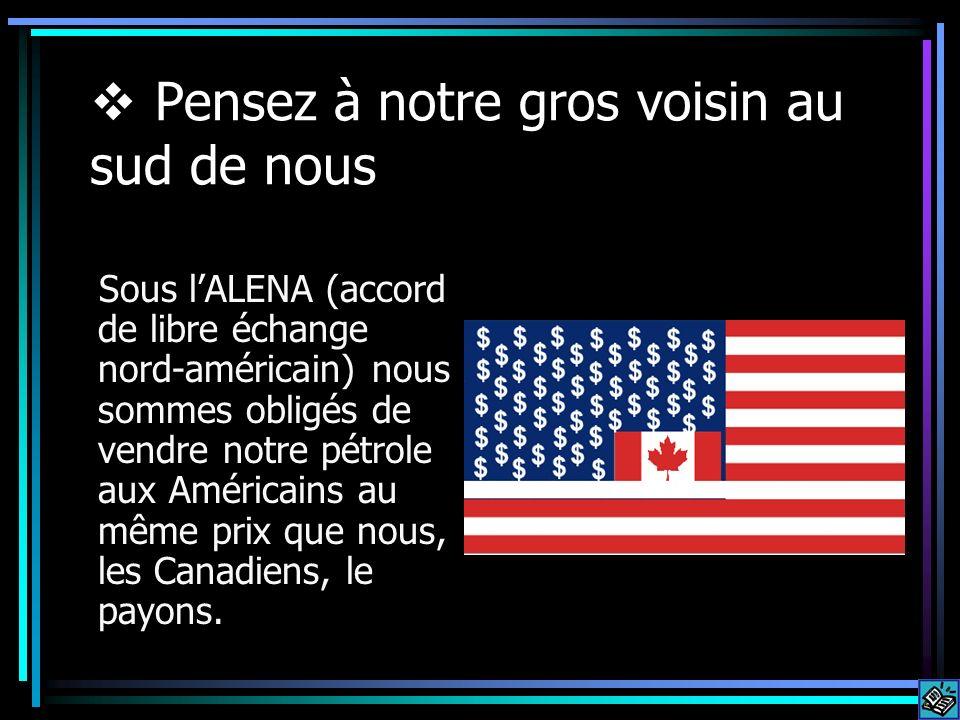 Pensez à notre gros voisin au sud de nous Sous lALENA (accord de libre échange nord-américain) nous sommes obligés de vendre notre pétrole aux América