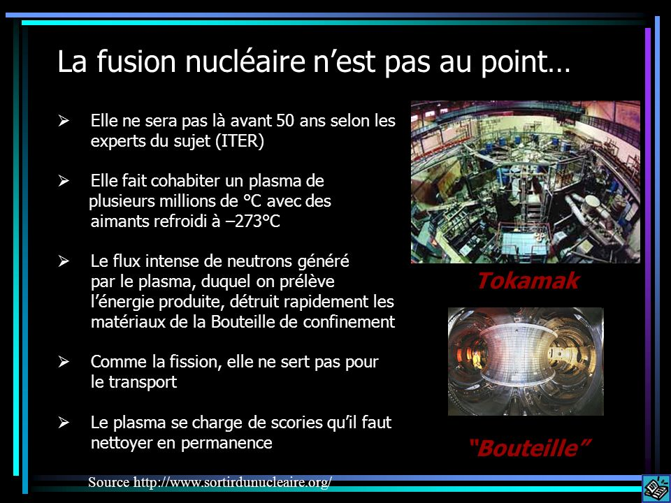 La fusion nucléaire nest pas au point… Tokamak Elle ne sera pas là avant 50 ans selon les experts du sujet (ITER) Elle fait cohabiter un plasma de plu