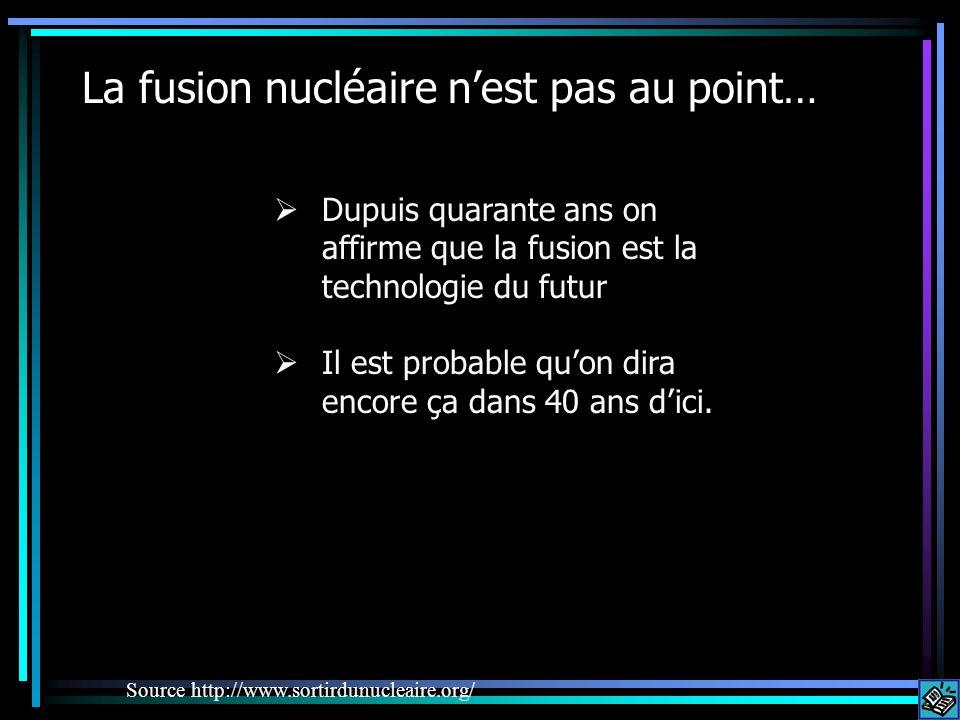 La fusion nucléaire nest pas au point… Dupuis quarante ans on affirme que la fusion est la technologie du futur Il est probable quon dira encore ça da
