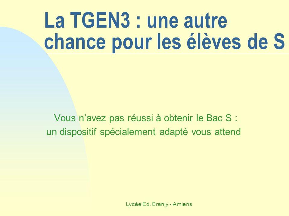 Lycée Ed. Branly - Amiens La TGEN3 : une autre chance pour les élèves de S Vous navez pas réussi à obtenir le Bac S : un dispositif spécialement adapt