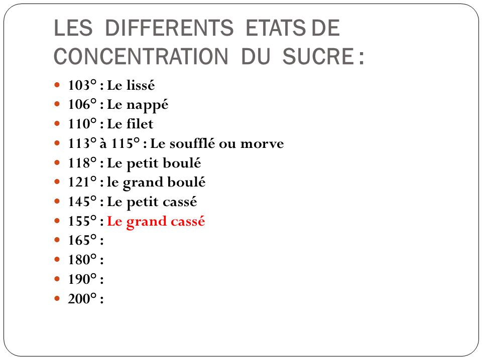 LES DIFFERENTS ETATS DE CONCENTRATION DU SUCRE : 103° : Le lissé 106° : Le nappé 110° : Le filet 113° à 115° : Le soufflé ou morve 118° : Le petit bou