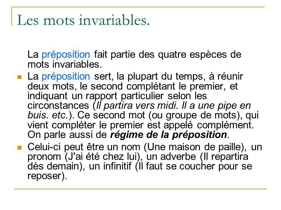 Les mots invariables. La préposition fait partie des quatre espèces de mots invariables. La préposition sert, la plupart du temps, à réunir deux mots,