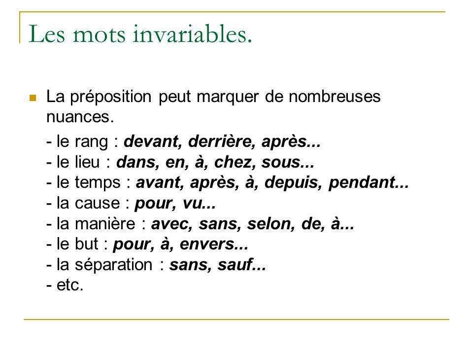 Les mots invariables. La préposition peut marquer de nombreuses nuances. - le rang : devant, derrière, après... - le lieu : dans, en, à, chez, sous...