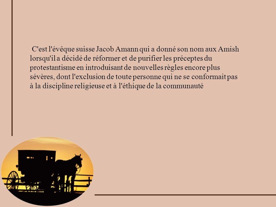 C est l évêque suisse Jacob Amann qui a donné son nom aux Amish lorsqu il a décidé de réformer et de purifier les préceptes du protestantisme en introduisant de nouvelles règles encore plus sévères, dont l exclusion de toute personne qui ne se conformait pas à la discipline religieuse et à l éthique de la communauté