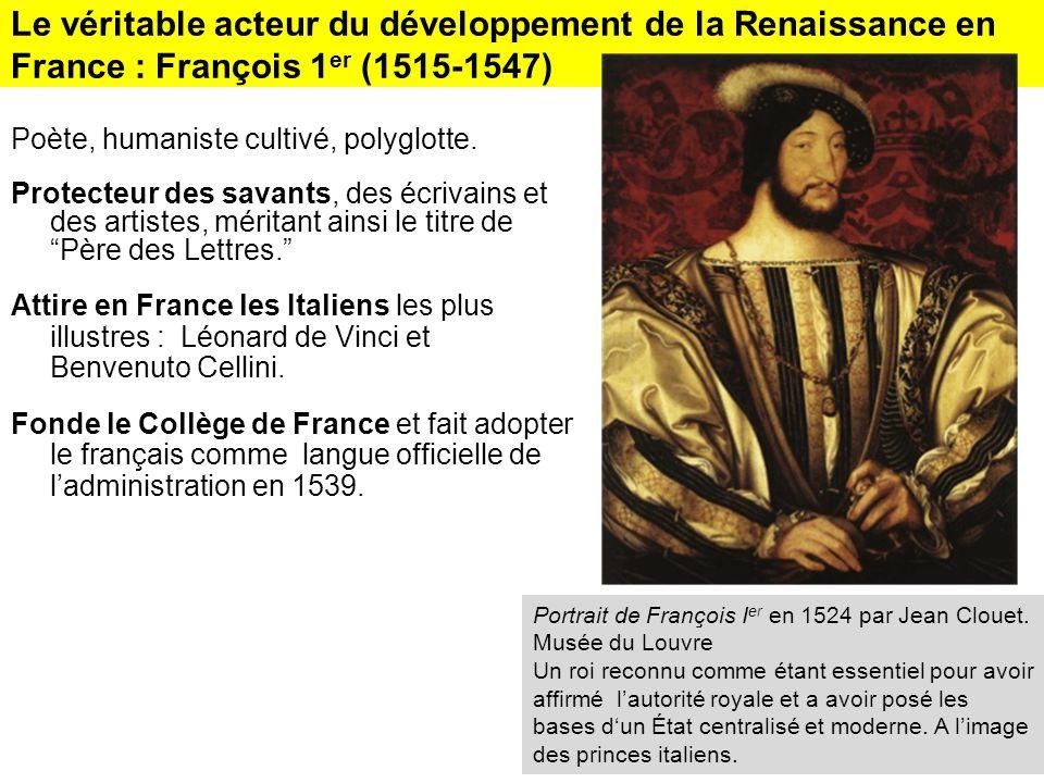 Le véritable acteur du développement de la Renaissance en France : François 1 er (1515-1547) Poète, humaniste cultivé, polyglotte. Protecteur des sava