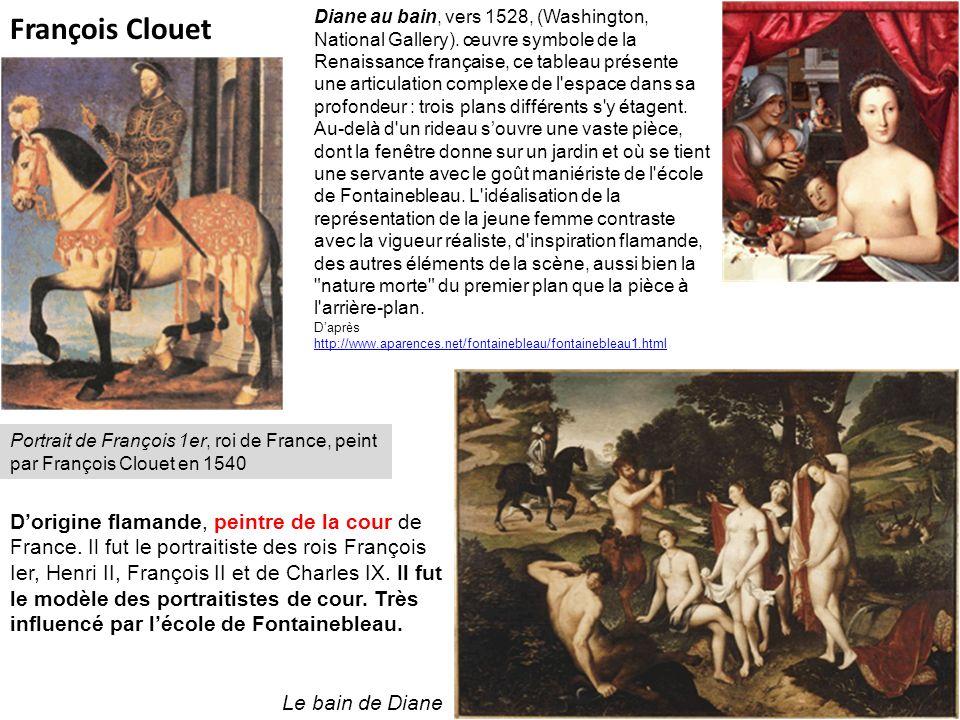François Clouet Portrait de François 1er, roi de France, peint par François Clouet en 1540 Le bain de Diane Dorigine flamande, peintre de la cour de F