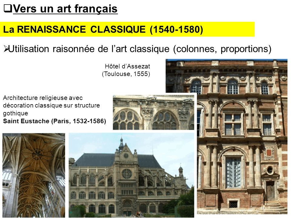 La RENAISSANCE CLASSIQUE (1540-1580) Vers un art français Utilisation raisonnée de lart classique (colonnes, proportions) Hôtel dAssezat (Toulouse, 15