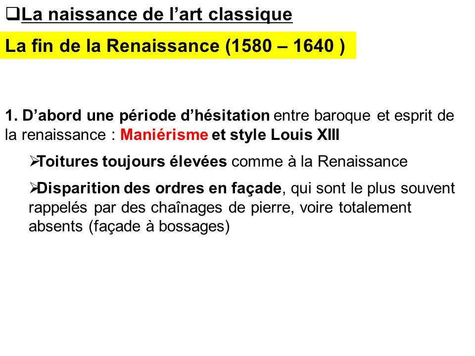 La naissance de lart classique 1. Dabord une période dhésitation entre baroque et esprit de la renaissance : Maniérisme et style Louis XIII Toitures t