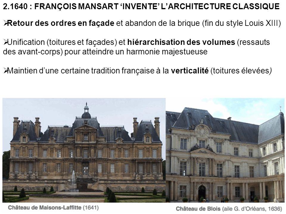 2.1640 : FRANÇOIS MANSART INVENTE LARCHITECTURE CLASSIQUE Retour des ordres en façade et abandon de la brique (fin du style Louis XIII) Unification (t