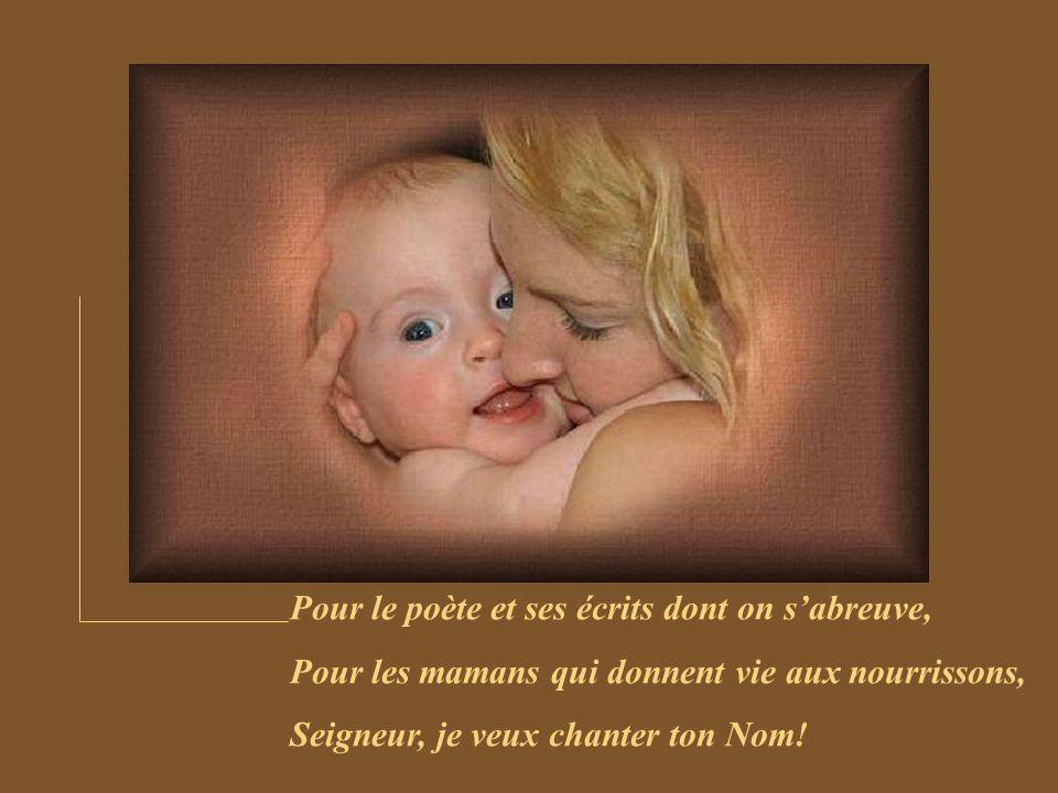 Pour le poète et ses écrits dont on sabreuve, Pour les mamans qui donnent vie aux nourrissons, Seigneur, je veux chanter ton Nom!