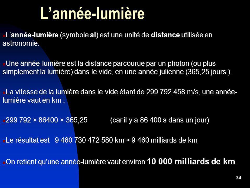 34 Lannée-lumière (symbole al) est une unité de distance utilisée en astronomie. Une année-lumière est la distance parcourue par un photon (ou plus si
