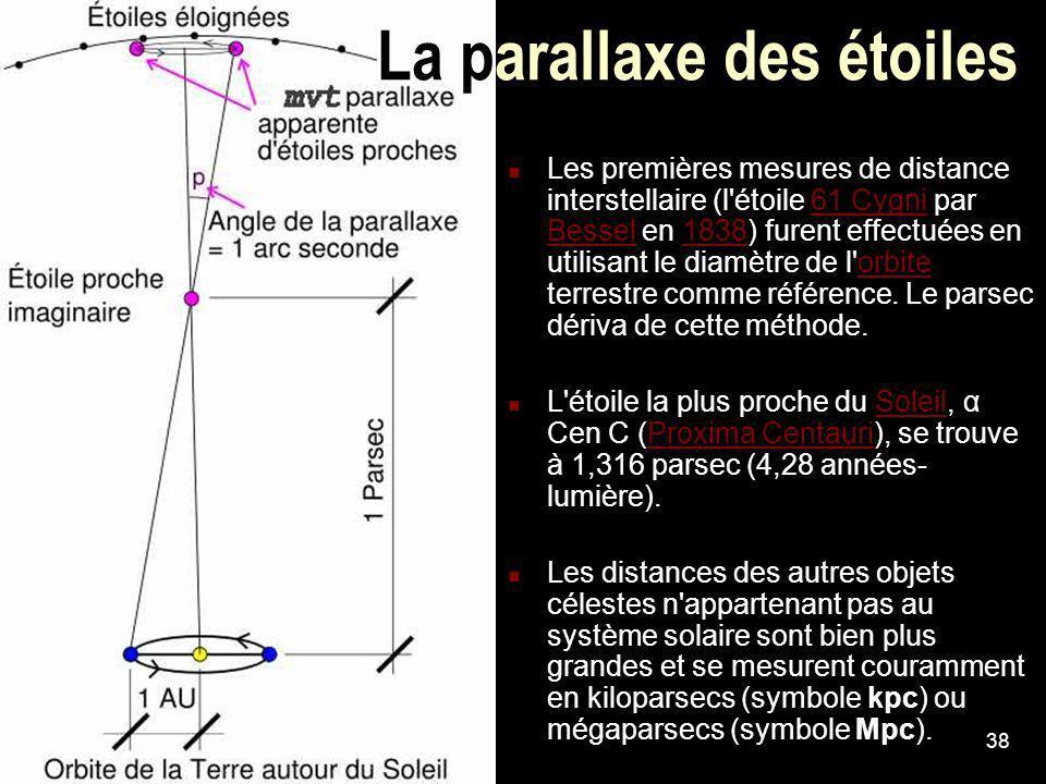 38 La parallaxe des étoiles Les premières mesures de distance interstellaire (l'étoile 61 Cygni par Bessel en 1838) furent effectuées en utilisant le