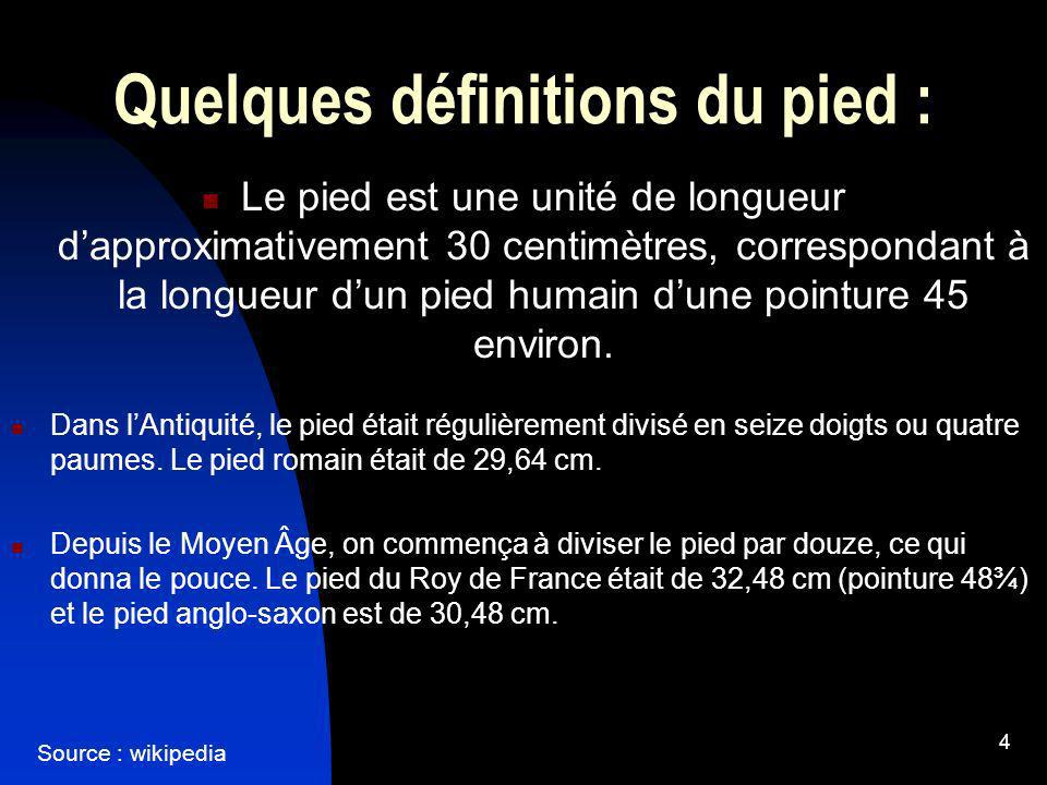 4 Quelques définitions du pied : Le pied est une unité de longueur dapproximativement 30 centimètres, correspondant à la longueur dun pied humain dune