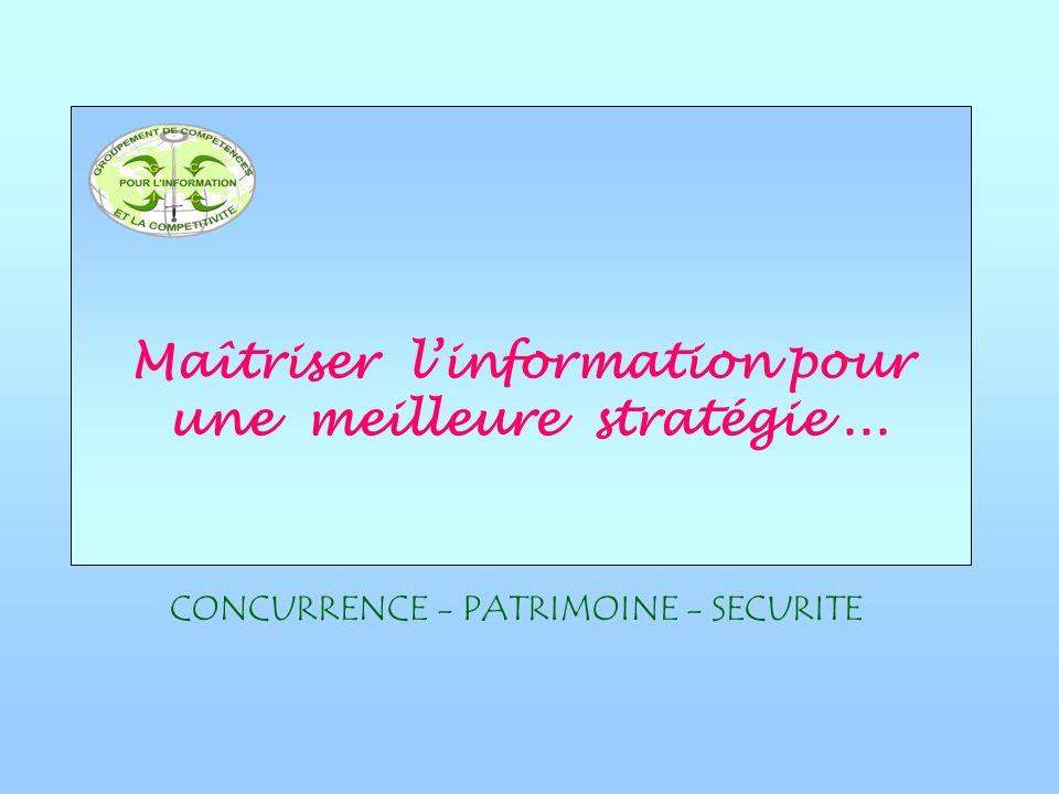 Maîtriser linformation pour une meilleure stratégie... CONCURRENCE - PATRIMOINE - SECURITE