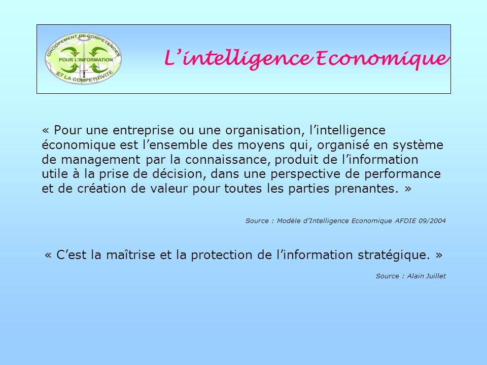 Lintelligence Economique « Pour une entreprise ou une organisation, lintelligence économique est lensemble des moyens qui, organisé en système de management par la connaissance, produit de linformation utile à la prise de décision, dans une perspective de performance et de création de valeur pour toutes les parties prenantes.