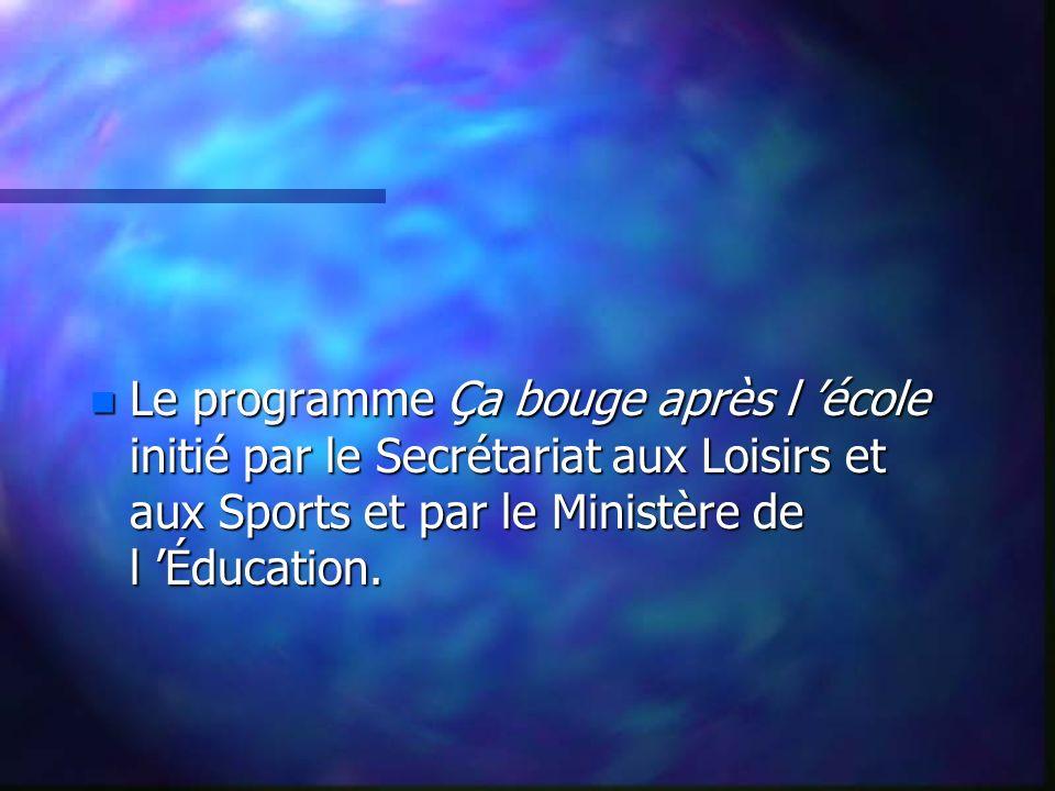 n Le programme Ça bouge après l école initié par le Secrétariat aux Loisirs et aux Sports et par le Ministère de l Éducation.
