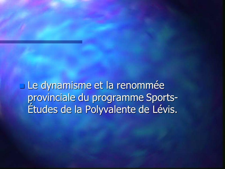 n Le dynamisme et la renommée provinciale du programme Sports- Études de la Polyvalente de Lévis.
