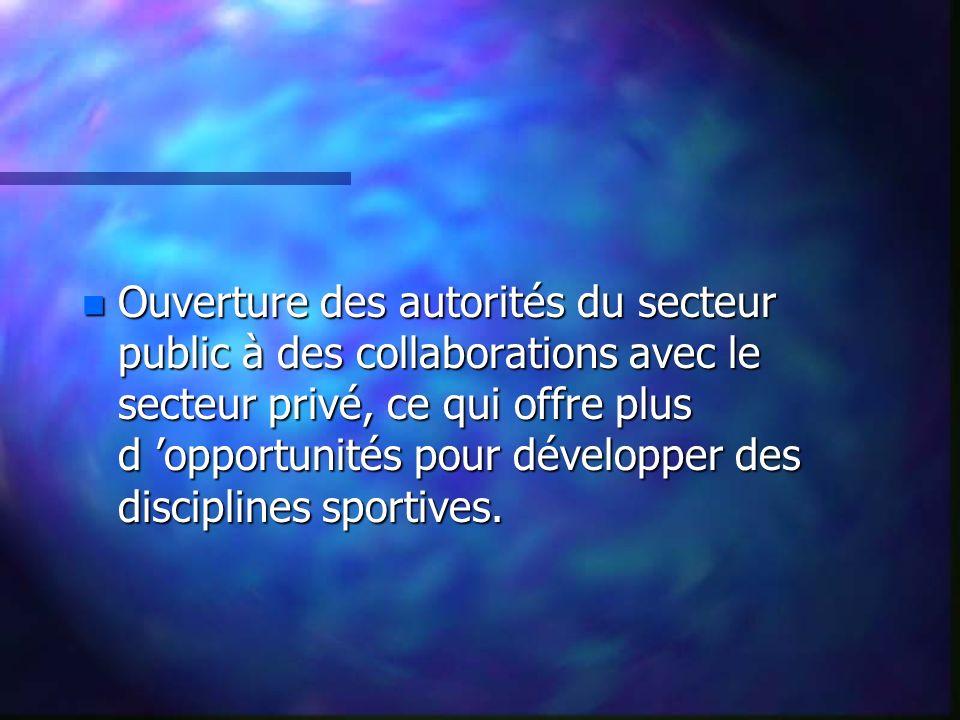 n Ouverture des autorités du secteur public à des collaborations avec le secteur privé, ce qui offre plus d opportunités pour développer des disciplines sportives.