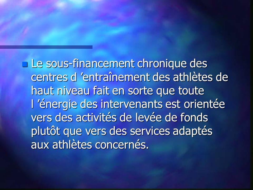 n Le sous-financement chronique des centres d entraînement des athlètes de haut niveau fait en sorte que toute l énergie des intervenants est orientée vers des activités de levée de fonds plutôt que vers des services adaptés aux athlètes concernés.