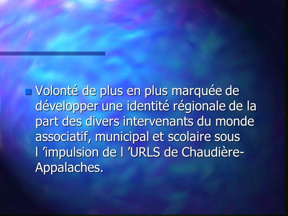 n Volonté de plus en plus marquée de développer une identité régionale de la part des divers intervenants du monde associatif, municipal et scolaire sous l impulsion de l URLS de Chaudière- Appalaches.