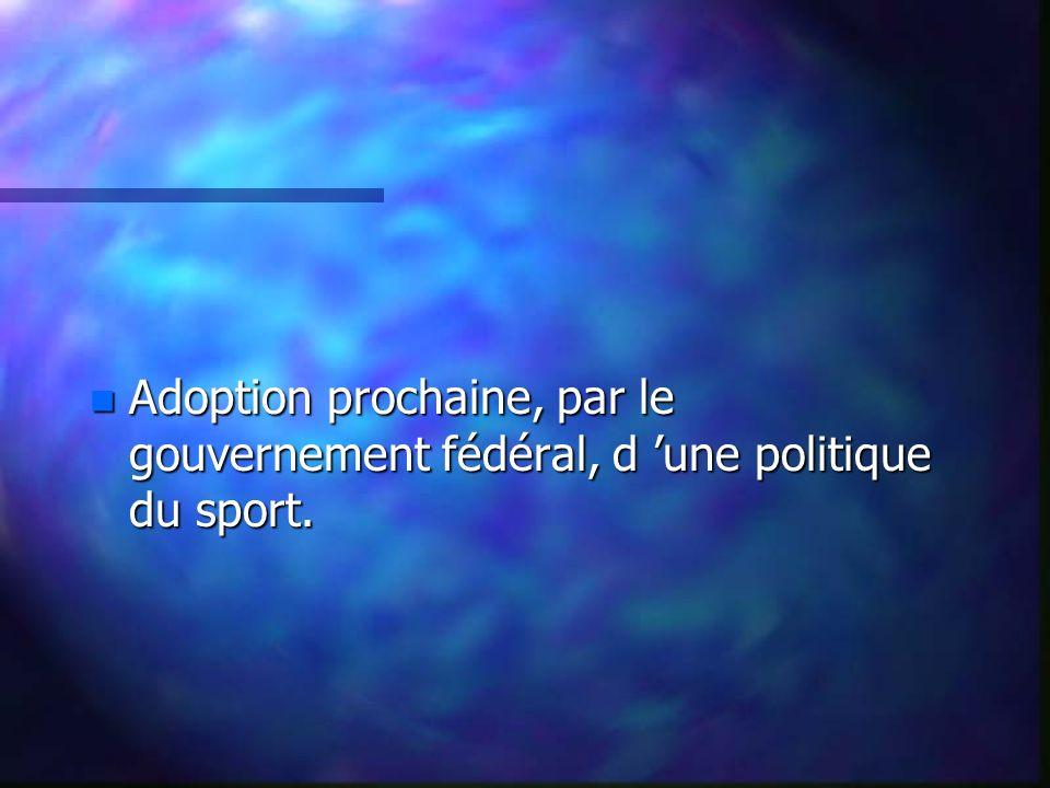 n Adoption prochaine, par le gouvernement fédéral, d une politique du sport.