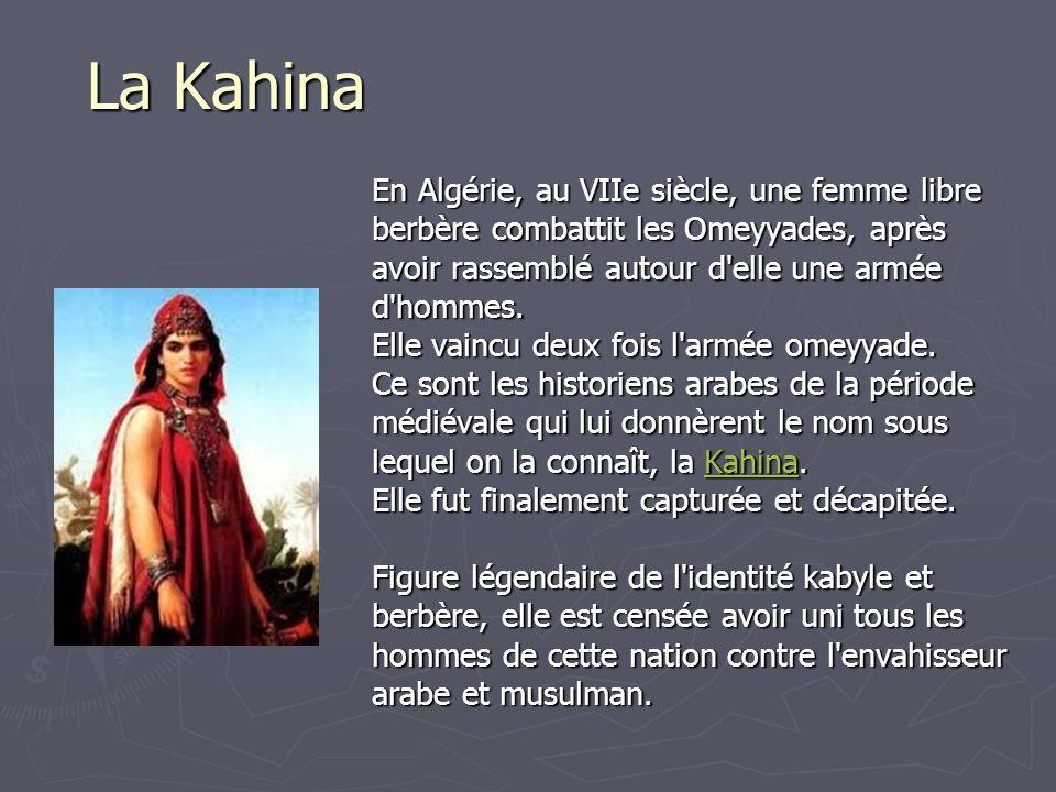 La Kahina En Algérie, au VIIe siècle, une femme libre berbère combattit les Omeyyades, après avoir rassemblé autour d'elle une armée d'hommes. Elle va