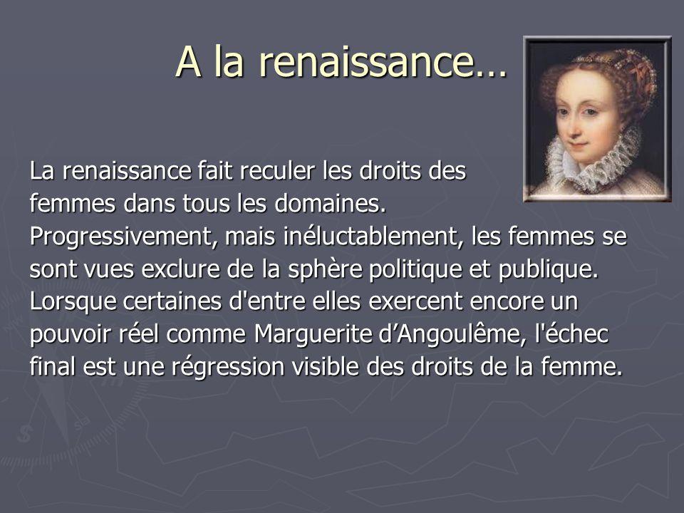 A la renaissance… La renaissance fait reculer les droits des femmes dans tous les domaines. Progressivement, mais inéluctablement, les femmes se sont