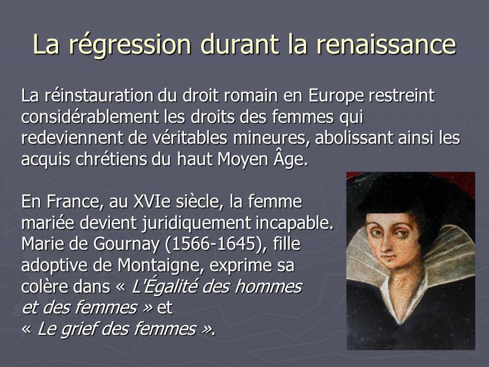 La régression durant la renaissance La réinstauration du droit romain en Europe restreint considérablement les droits des femmes qui redeviennent de véritables mineures, abolissant ainsi les acquis chrétiens du haut Moyen Âge.